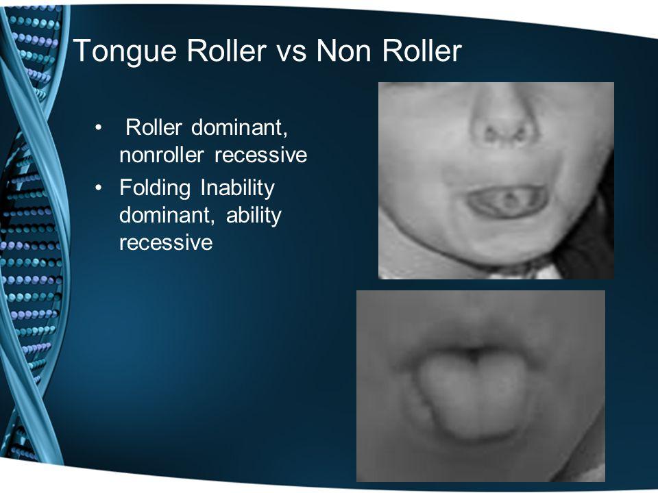 Tongue Roller vs Non Roller Roller dominant, nonroller recessive Folding Inability dominant, ability recessive