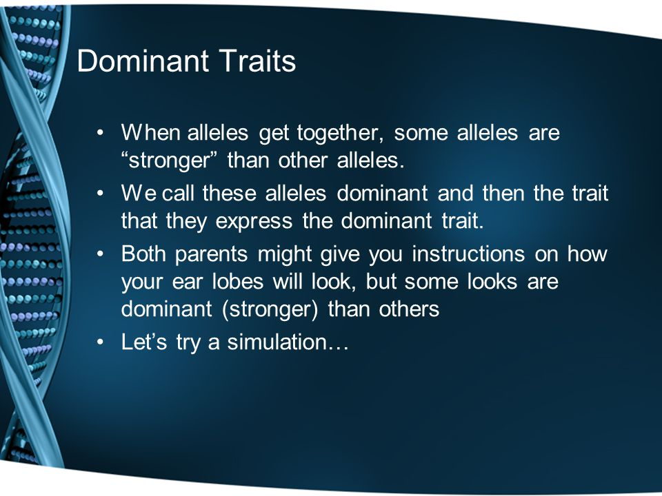 "Dominant Traits When alleles get together, some alleles are ""stronger"" than other alleles. We call these alleles dominant and then the trait that they"