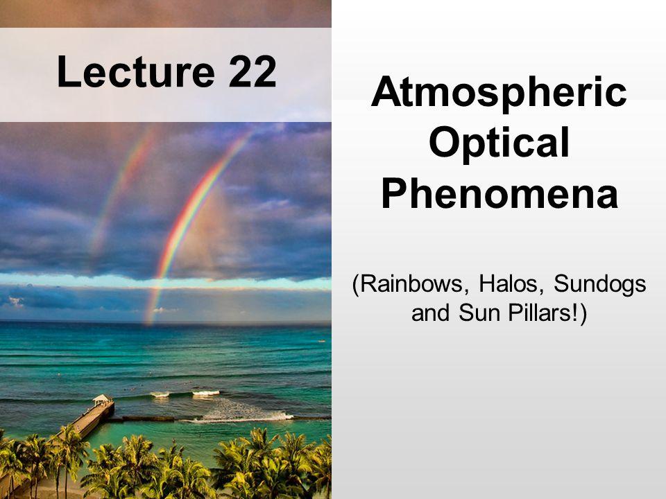 Atmospheric Optical Phenomena (Rainbows, Halos, Sundogs and Sun Pillars!) Lecture 22