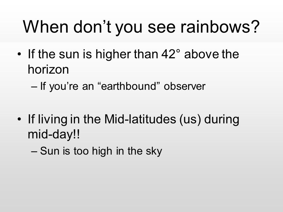 "When don't you see rainbows? If the sun is higher than 42° above the horizon –If you're an ""earthbound"" observer If living in the Mid-latitudes (us) d"