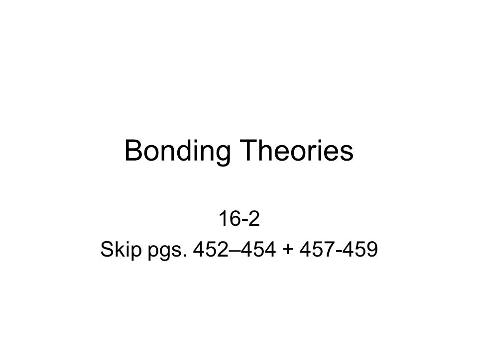 Bonding Theories 16-2 Skip pgs. 452–454 + 457-459