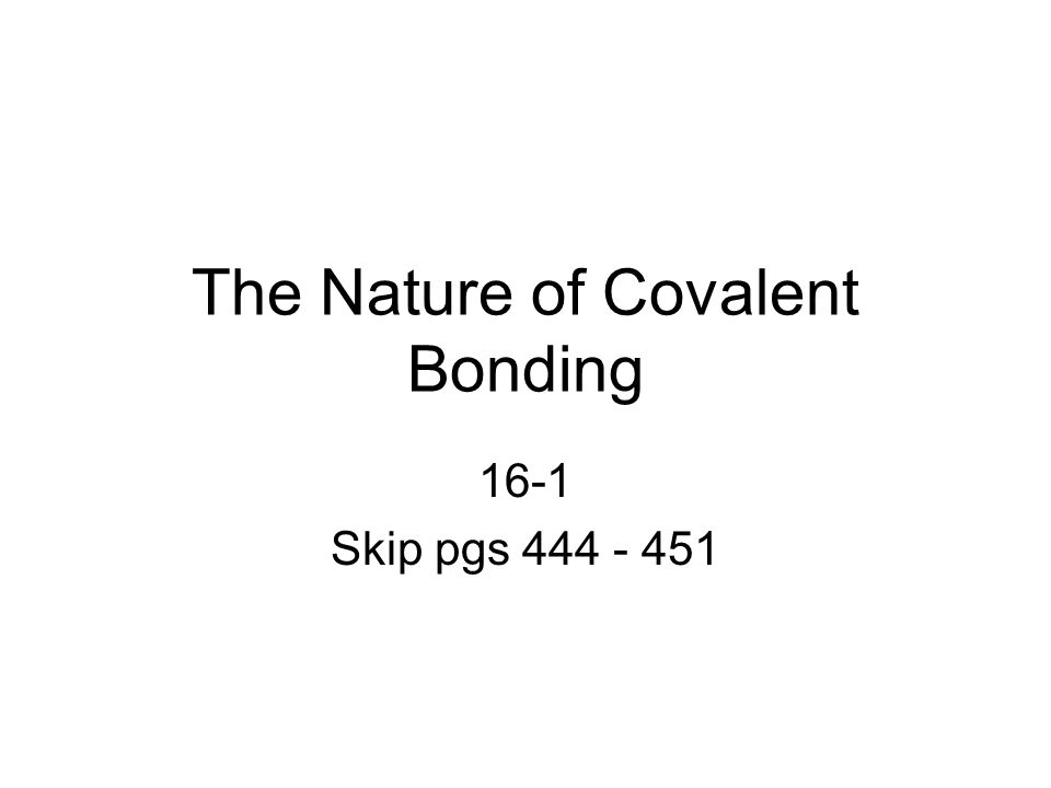 The Nature of Covalent Bonding 16-1 Skip pgs 444 - 451