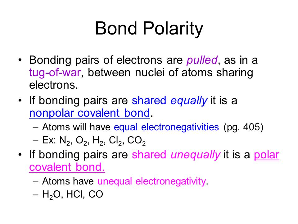 Bond Polarity Bonding pairs of electrons are pulled, as in a tug-of-war, between nuclei of atoms sharing electrons. If bonding pairs are shared equall