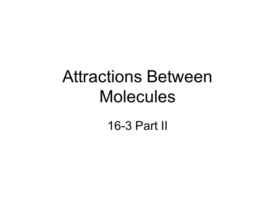 Attractions Between Molecules 16-3 Part II