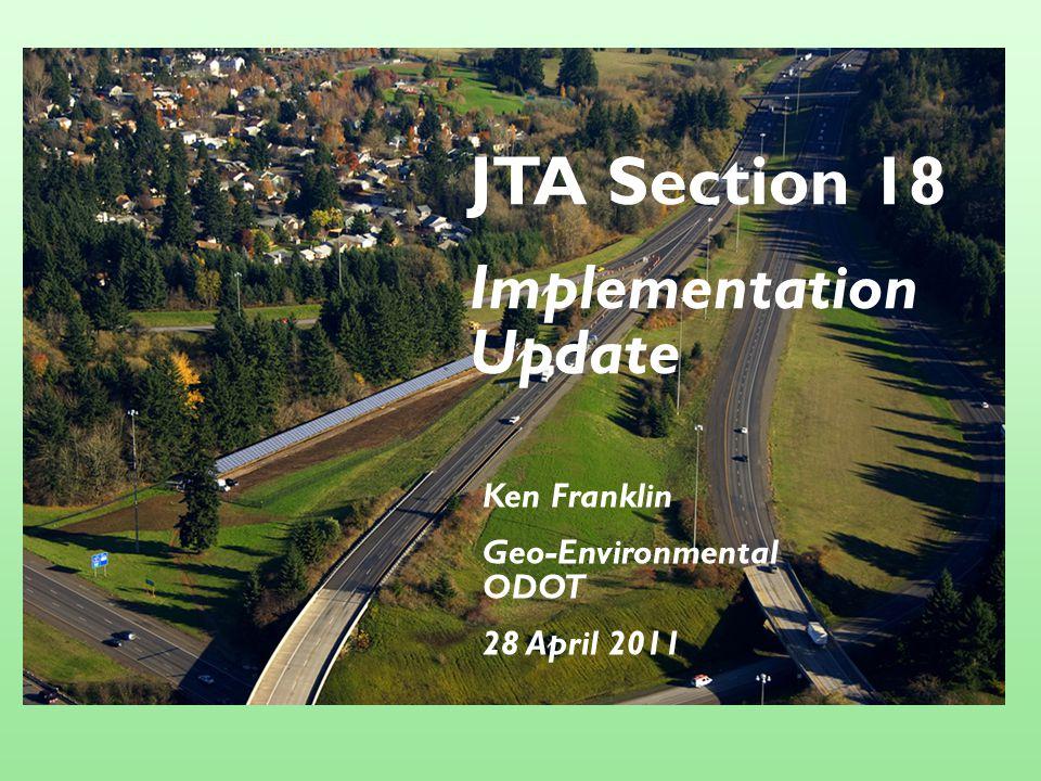 JTA Section 18 Implementation Update Ken Franklin Geo-Environmental ODOT 28 April 2011