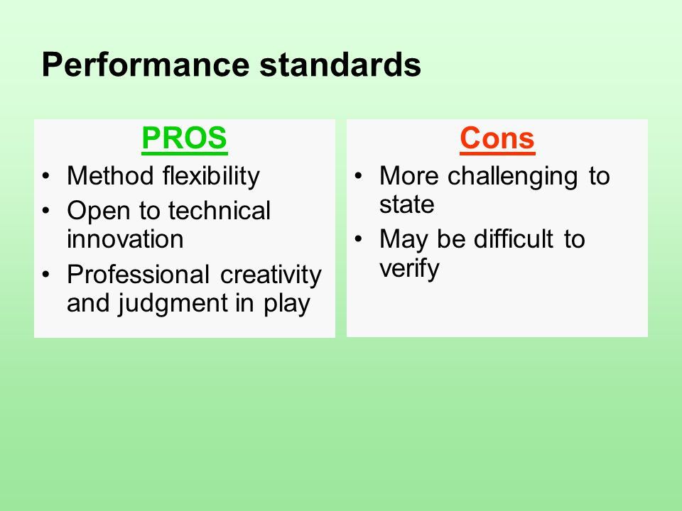 Performance standards PROS Method flexibility Open to technical innovation Professional creativity and judgment in play Cons More challenging to state May be difficult to verify
