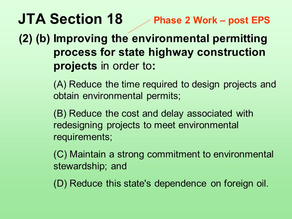 (2) (b) Improving the environmental permitting process for state highway construction projects in order to: (A) Reduce the time required to design projects and obtain environmental permits; (B) Reduce the cost and delay associated with redesigning projects to meet environmental requirements; (C) Maintain a strong commitment to environmental stewardship; and (D) Reduce this state s dependence on foreign oil.