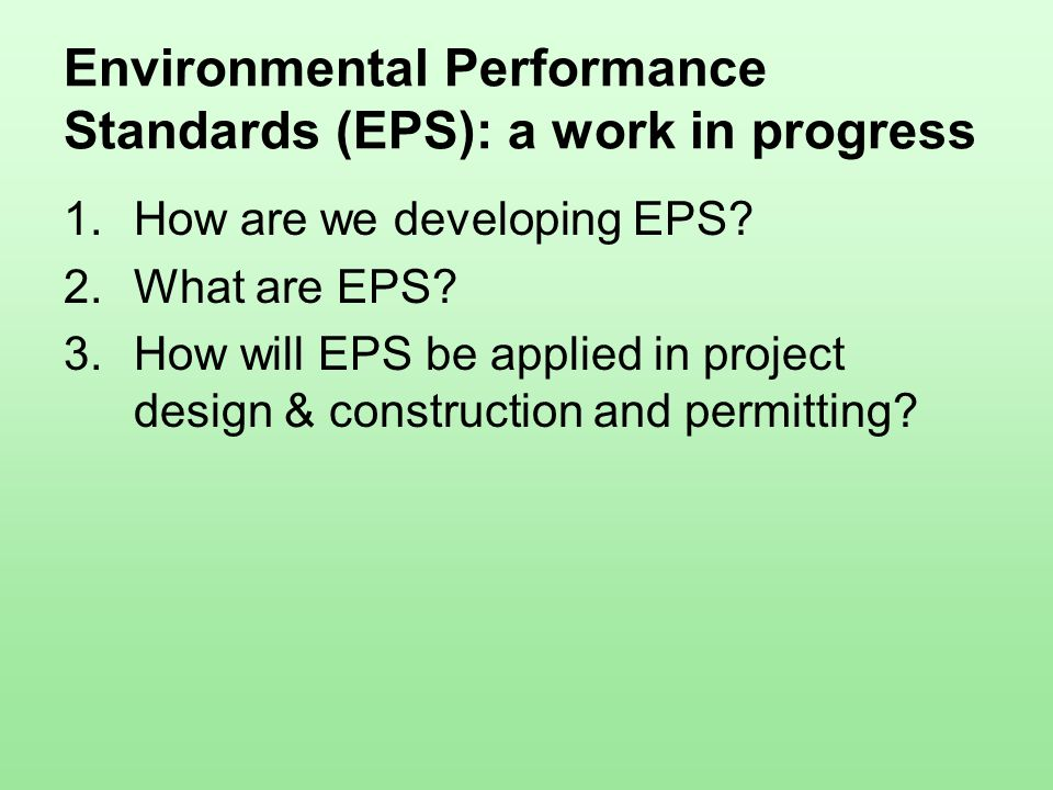 Environmental Performance Standards (EPS): a work in progress 1.How are we developing EPS? 2.What are EPS? 3.How will EPS be applied in project design