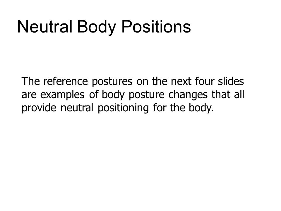 Neutral Body Positions The reference postures on the next four slides are examples of body posture changes that all provide neutral positioning for the body.