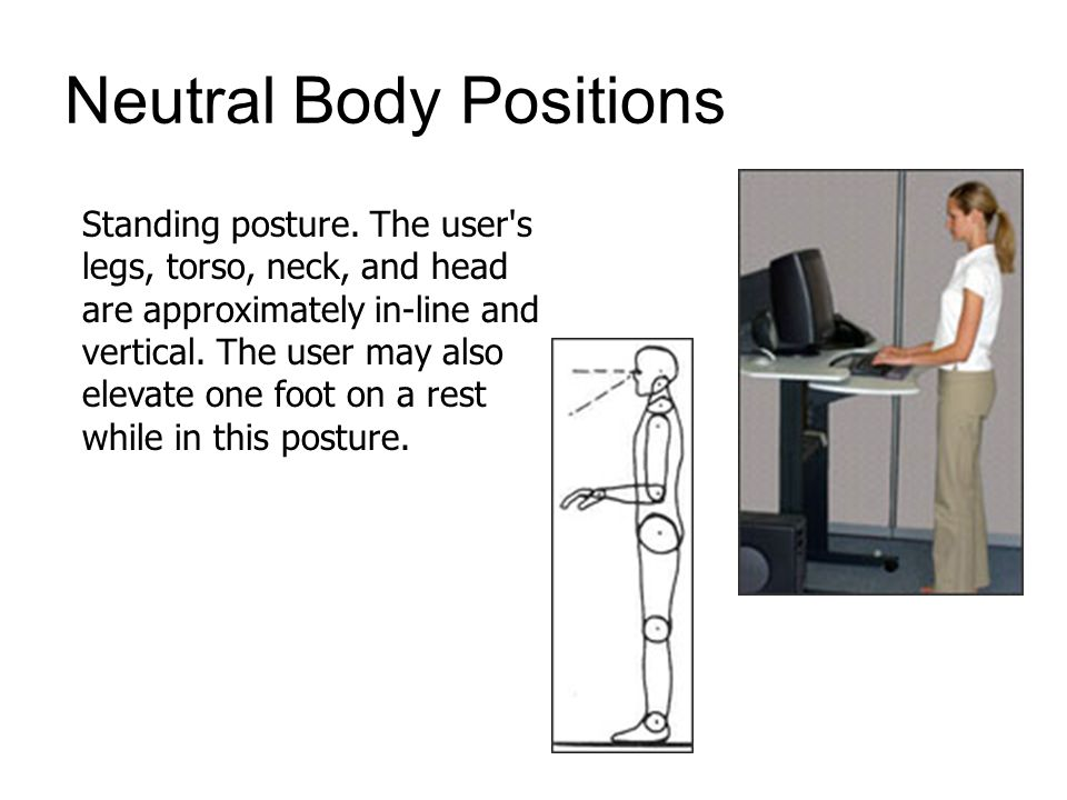 Neutral Body Positions Standing posture. The user's legs, torso, neck, and head are approximately in-line and vertical. The user may also elevate one