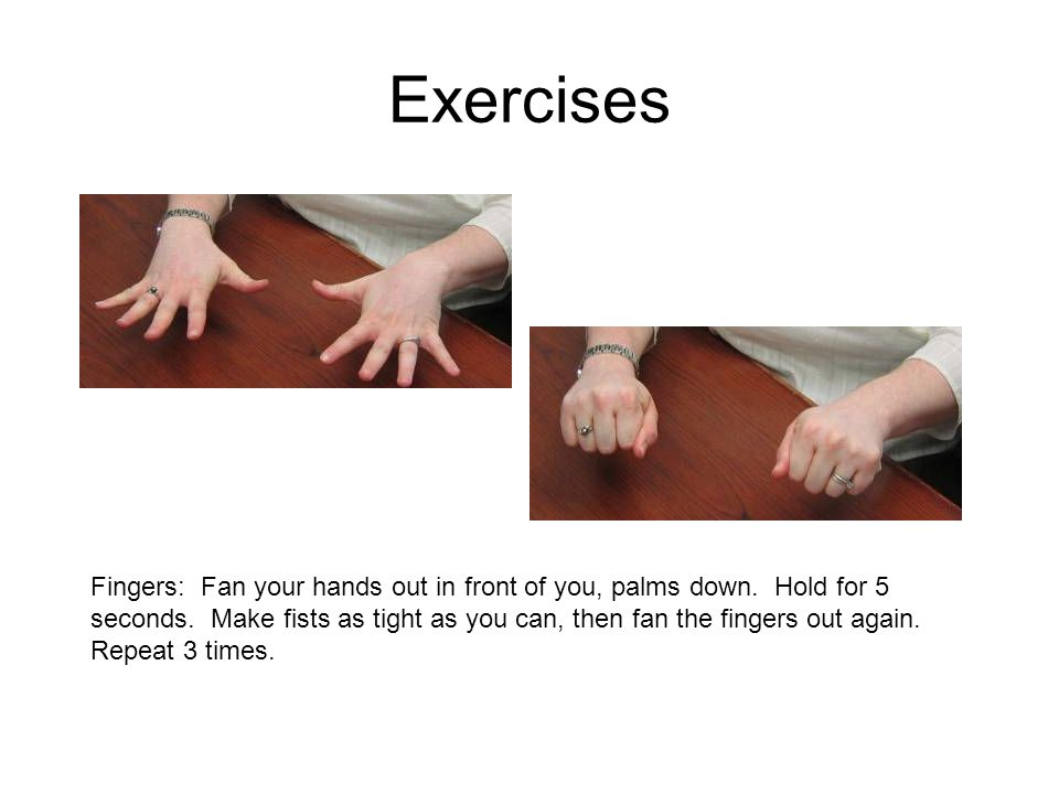 Exercises Fingers: Fan your hands out in front of you, palms down. Hold for 5 seconds. Make fists as tight as you can, then fan the fingers out again.