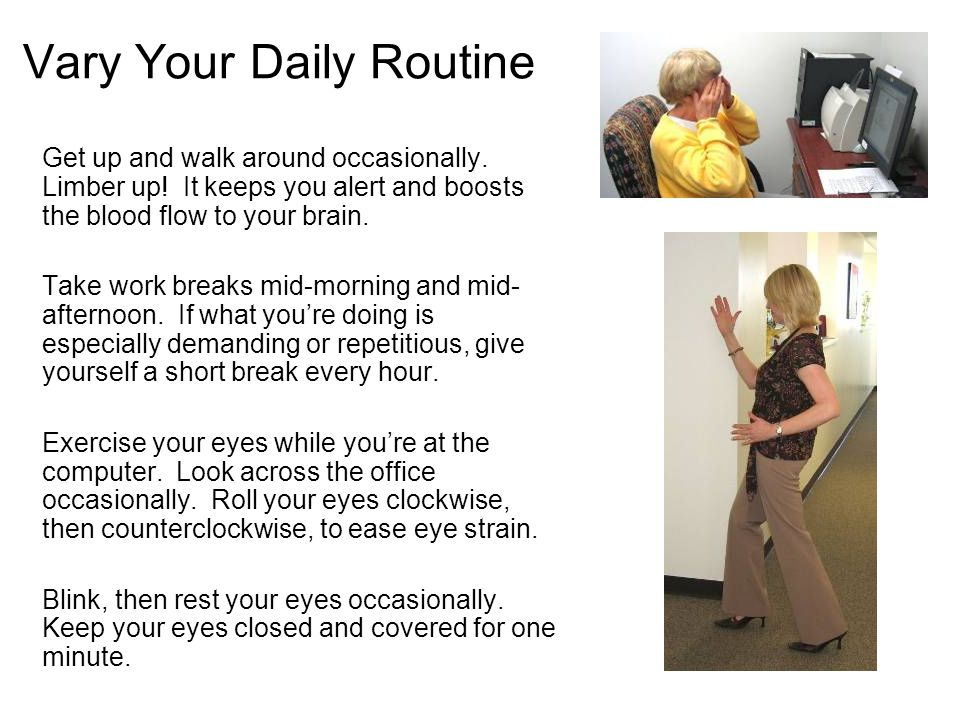 Vary Your Daily Routine Get up and walk around occasionally. Limber up! It keeps you alert and boosts the blood flow to your brain. Take work breaks m