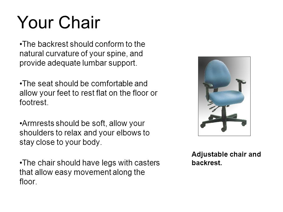Your Chair The backrest should conform to the natural curvature of your spine, and provide adequate lumbar support. The seat should be comfortable and