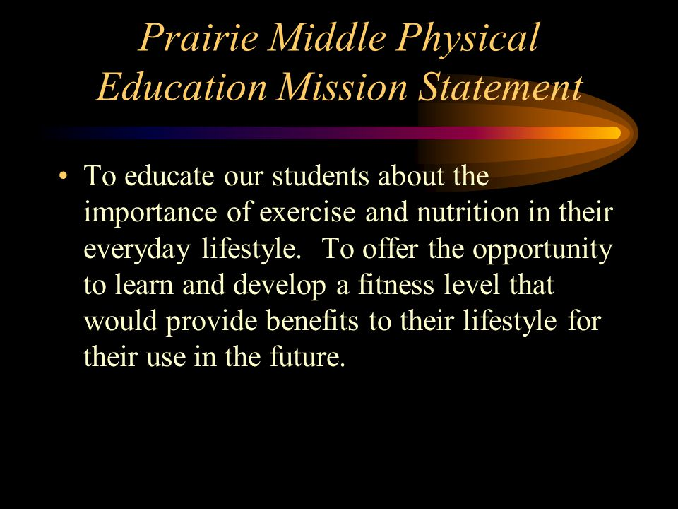 Prairie Middle Physical Education Mission Statement To educate our students about the importance of exercise and nutrition in their everyday lifestyle.