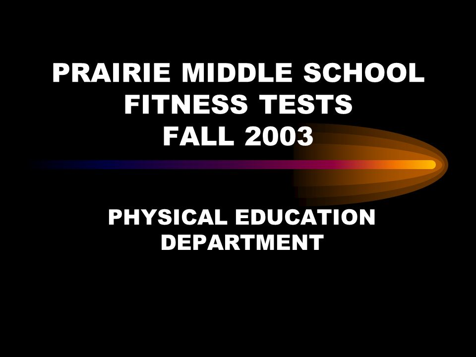 PRAIRIE MIDDLE SCHOOL FITNESS TESTS FALL 2003 PHYSICAL EDUCATION DEPARTMENT