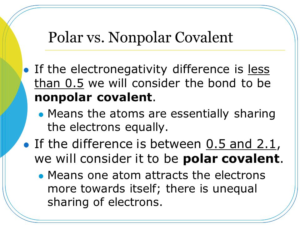 Polar vs. Nonpolar Covalent If the electronegativity difference is less than 0.5 we will consider the bond to be nonpolar covalent. Means the atoms ar