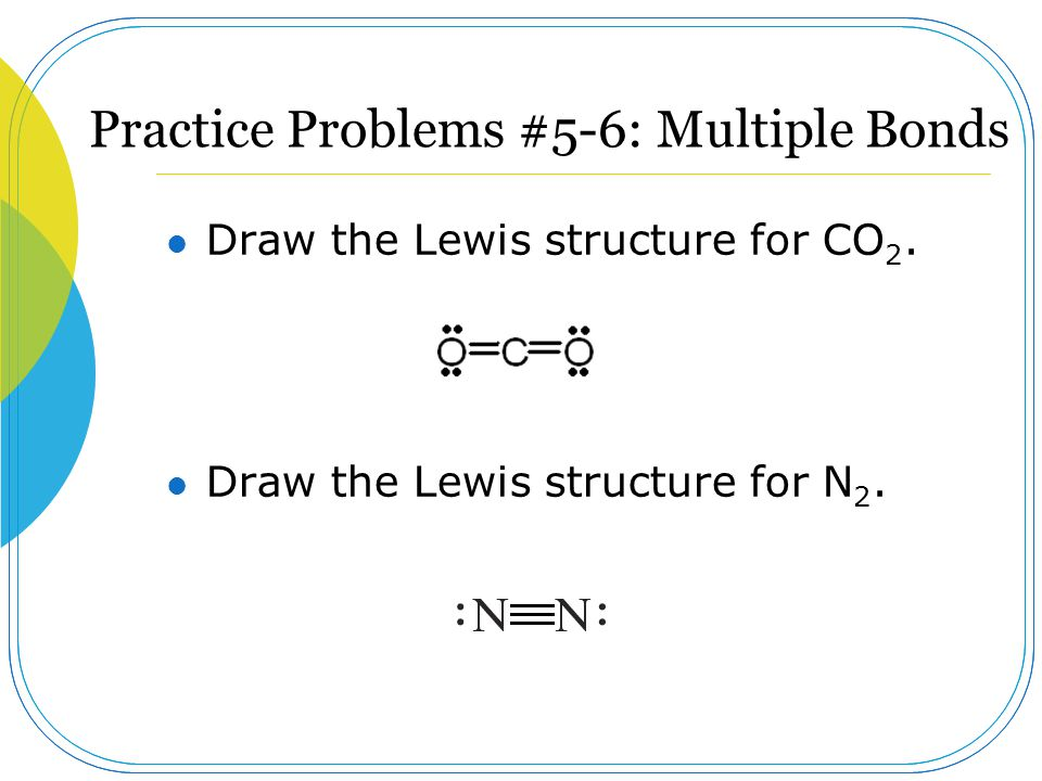 Practice Problems #5-6: Multiple Bonds Draw the Lewis structure for CO 2. Draw the Lewis structure for N 2.