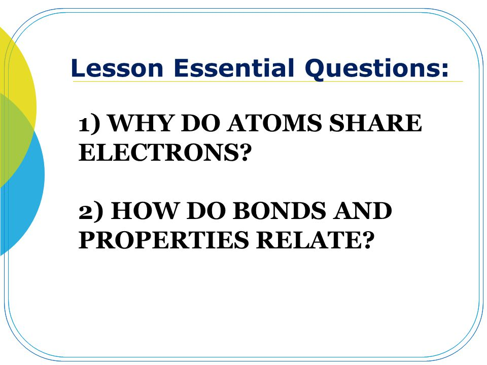 1) WHY DO ATOMS SHARE ELECTRONS? 2) HOW DO BONDS AND PROPERTIES RELATE? Lesson Essential Questions: