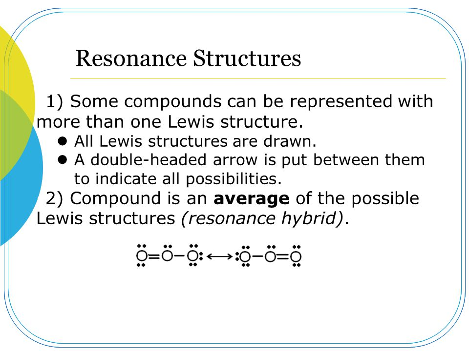 Resonance Structures 1) Some compounds can be represented with more than one Lewis structure. All Lewis structures are drawn. A double-headed arrow is