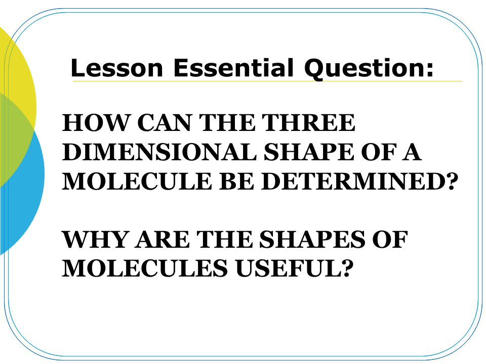 HOW CAN THE THREE DIMENSIONAL SHAPE OF A MOLECULE BE DETERMINED? WHY ARE THE SHAPES OF MOLECULES USEFUL? Lesson Essential Question: