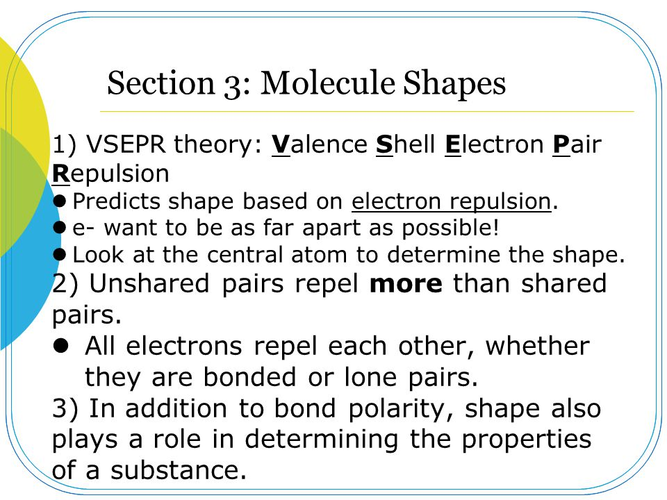 Section 3: Molecule Shapes 1) VSEPR theory: Valence Shell Electron Pair Repulsion Predicts shape based on electron repulsion. e- want to be as far apa