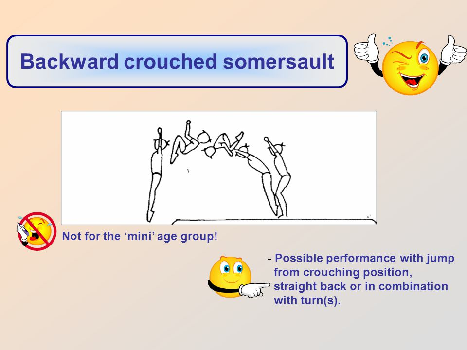 Backward crouched somersault - Possible performance with jump from crouching position, straight back or in combination with turn(s).