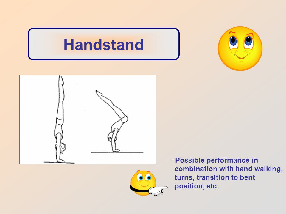Handstand - Possible performance in combination with hand walking, turns, transition to bent position, etc.