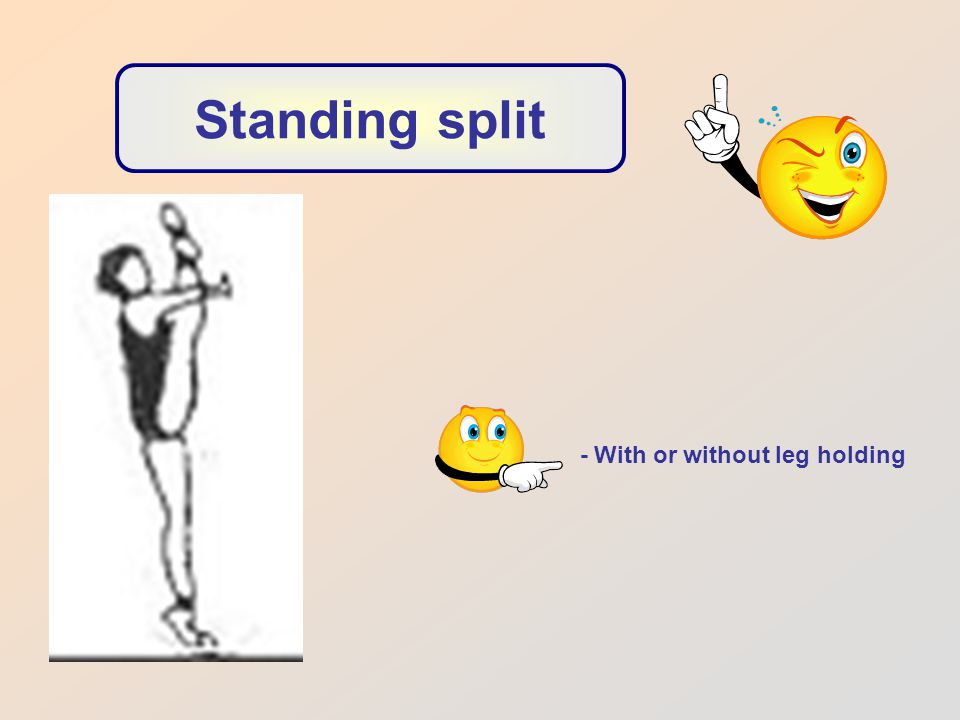 Standing split - With or without leg holding