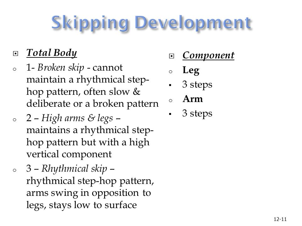 12-11  Total Body o 1- Broken skip - cannot maintain a rhythmical step- hop pattern, often slow & deliberate or a broken pattern o 2 – High arms & legs – maintains a rhythmical step- hop pattern but with a high vertical component o 3 – Rhythmical skip – rhythmical step-hop pattern, arms swing in opposition to legs, stays low to surface  Component o Leg  3 steps o Arm  3 steps