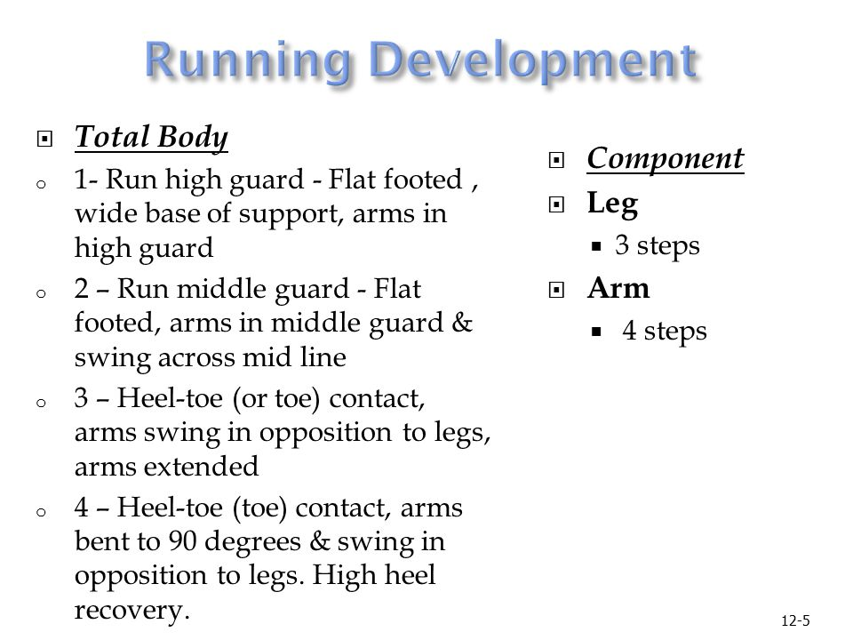 12-5  Total Body o 1- Run high guard - Flat footed, wide base of support, arms in high guard o 2 – Run middle guard - Flat footed, arms in middle guard & swing across mid line o 3 – Heel-toe (or toe) contact, arms swing in opposition to legs, arms extended o 4 – Heel-toe (toe) contact, arms bent to 90 degrees & swing in opposition to legs.