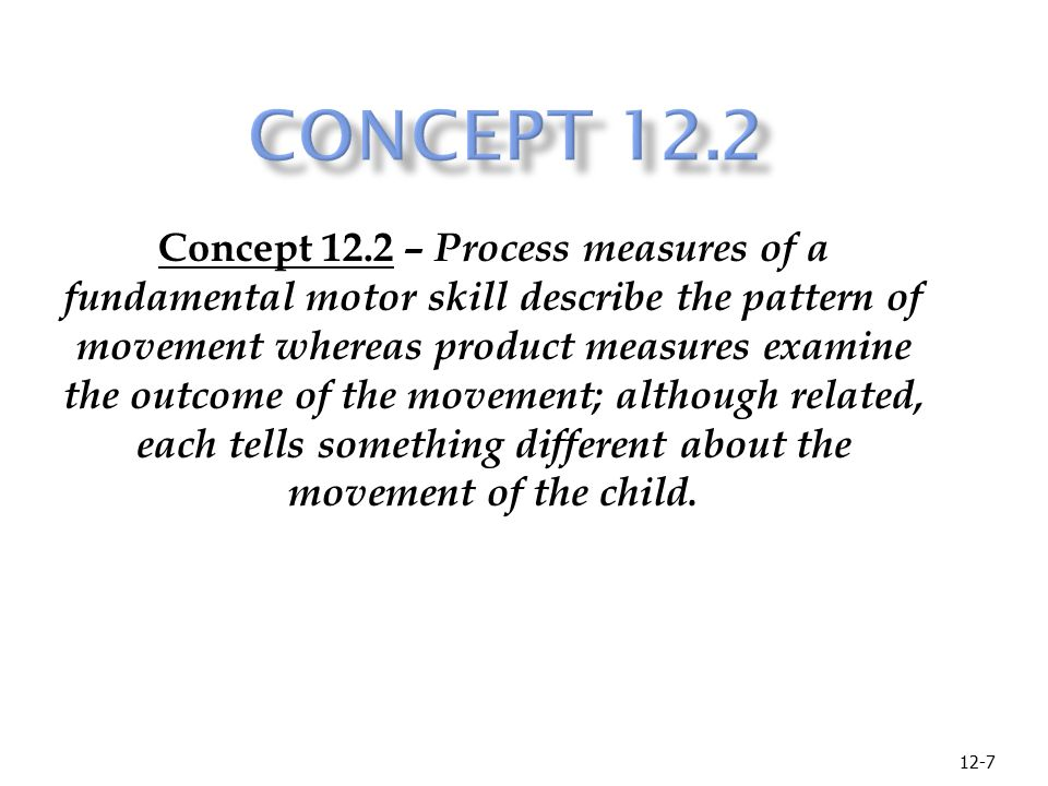 12-7 Concept 12.2 – Process measures of a fundamental motor skill describe the pattern of movement whereas product measures examine the outcome of the movement; although related, each tells something different about the movement of the child.