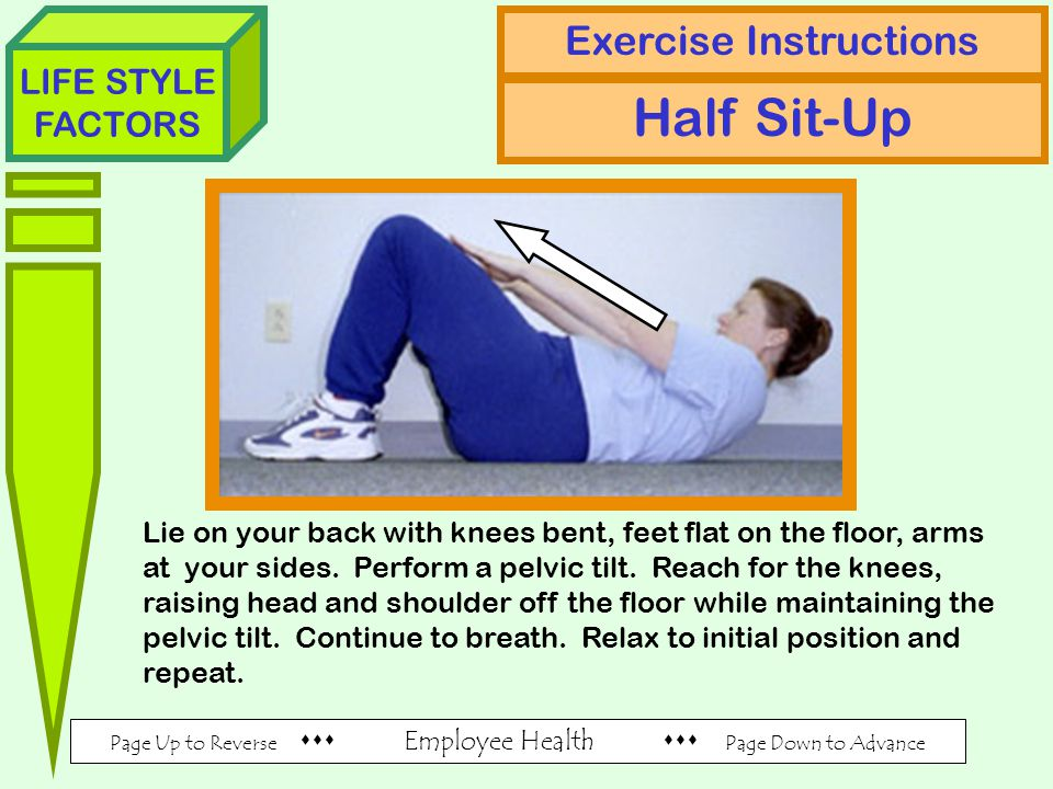 Page Up to Reverse  Employee Health  Page Down to Advance LIFE STYLE FACTORS Exercise Instructions Half Sit-Up Lie on your back with knees bent, feet flat on the floor, arms at your sides.
