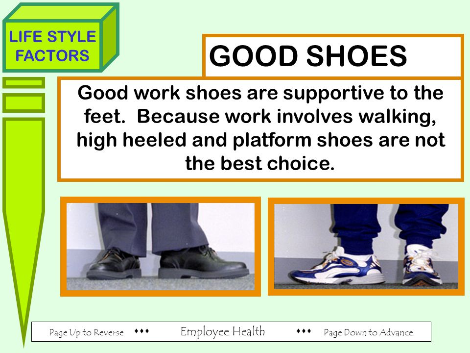 Page Up to Reverse  Employee Health  Page Down to Advance LIFE STYLE FACTORS GOOD SHOES Good work shoes are supportive to the feet.