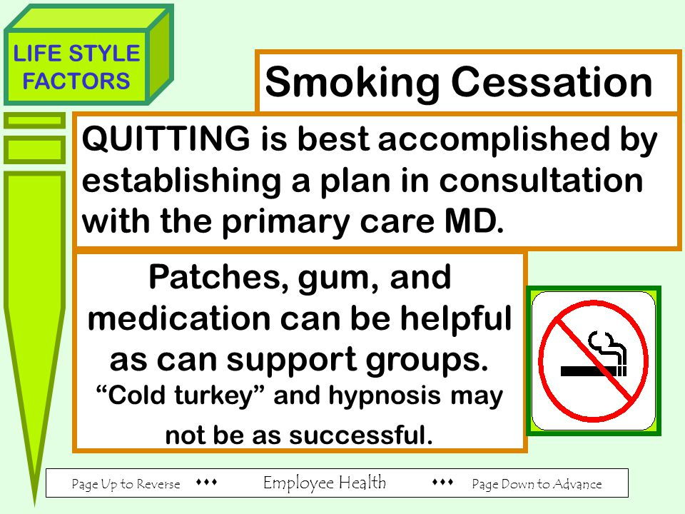 Page Up to Reverse  Employee Health  Page Down to Advance LIFE STYLE FACTORS Smoking Cessation QUITTING is best accomplished by establishing a plan in consultation with the primary care MD.