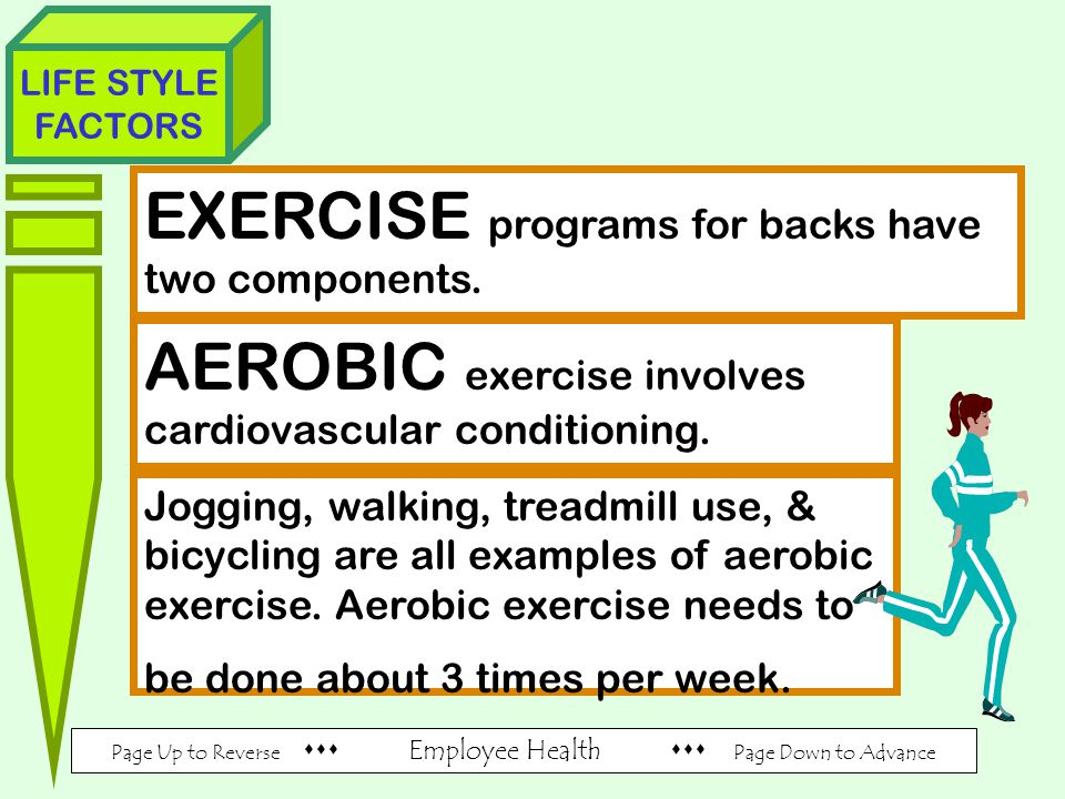Page Up to Reverse  Employee Health  Page Down to Advance LIFE STYLE FACTORS EXERCISE programs for backs have two components.
