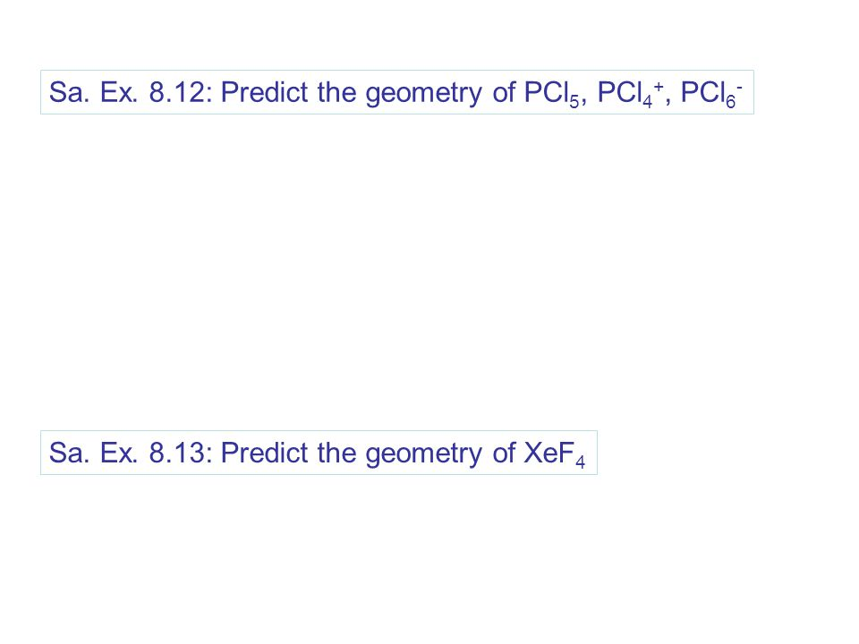 Sa. Ex. 8.12: Predict the geometry of PCl 5, PCl 4 +, PCl 6 - Sa.