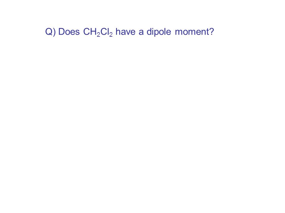 Q) Does CH 2 Cl 2 have a dipole moment