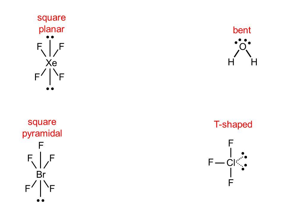 square planar Xe FF FF bent H O H T-shaped Cl F F F square pyramidal Br FF FF F