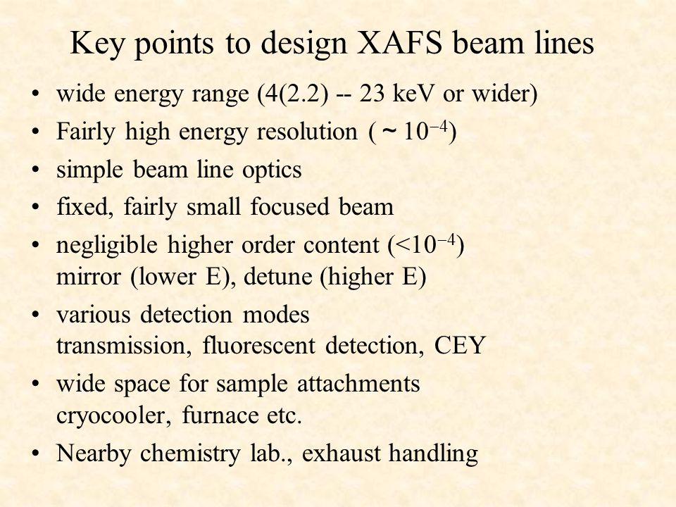 Key points to design XAFS beam lines wide energy range (4(2.2) -- 23 keV or wider) Fairly high energy resolution ( ~ 10  4 ) simple beam line optics fixed, fairly small focused beam negligible higher order content (<10  4 ) mirror (lower E), detune (higher E) various detection modes transmission, fluorescent detection, CEY wide space for sample attachments cryocooler, furnace etc.