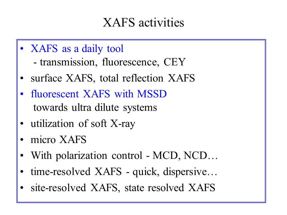 XAFS activities XAFS as a daily tool - transmission, fluorescence, CEY surface XAFS, total reflection XAFS fluorescent XAFS with MSSD towards ultra dilute systems utilization of soft X-ray micro XAFS With polarization control - MCD, NCD… time-resolved XAFS - quick, dispersive… site-resolved XAFS, state resolved XAFS