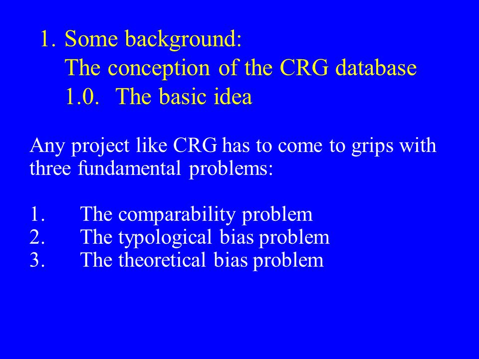 1.Some background: The conception of the CRG database 1.0.The basic idea Any project like CRG has to come to grips with three fundamental problems: 1.The comparability problem 2.The typological bias problem 3.The theoretical bias problem