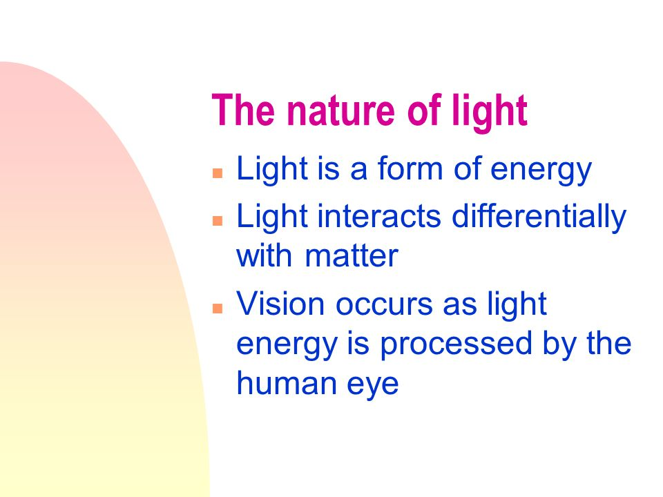 The nature of light n Light is a form of energy n Light interacts differentially with matter n Vision occurs as light energy is processed by the human eye