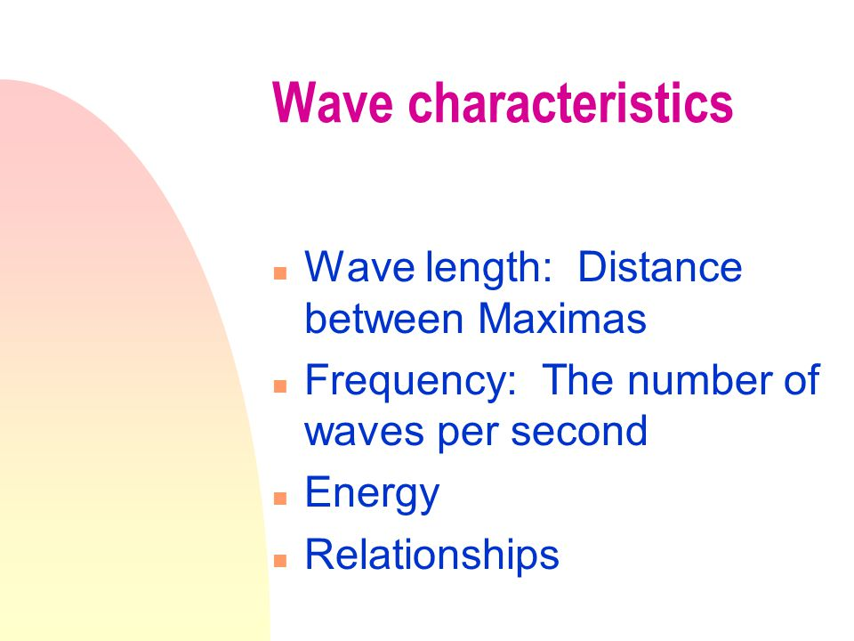 Wave characteristics n Wave length: Distance between Maximas n Frequency: The number of waves per second n Energy n Relationships