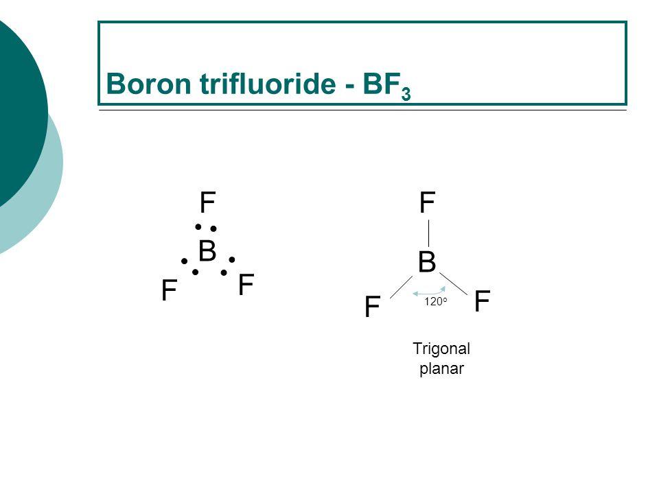 B F F F Boron trifluoride - BF 3 B F F F 120 o Trigonal planar