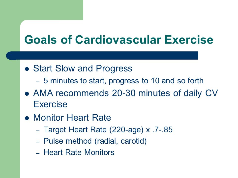 Goals of Cardiovascular Exercise Start Slow and Progress – 5 minutes to start, progress to 10 and so forth AMA recommends 20-30 minutes of daily CV Ex
