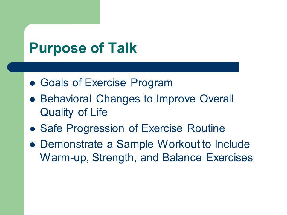 Purpose of Talk Goals of Exercise Program Behavioral Changes to Improve Overall Quality of Life Safe Progression of Exercise Routine Demonstrate a Sam