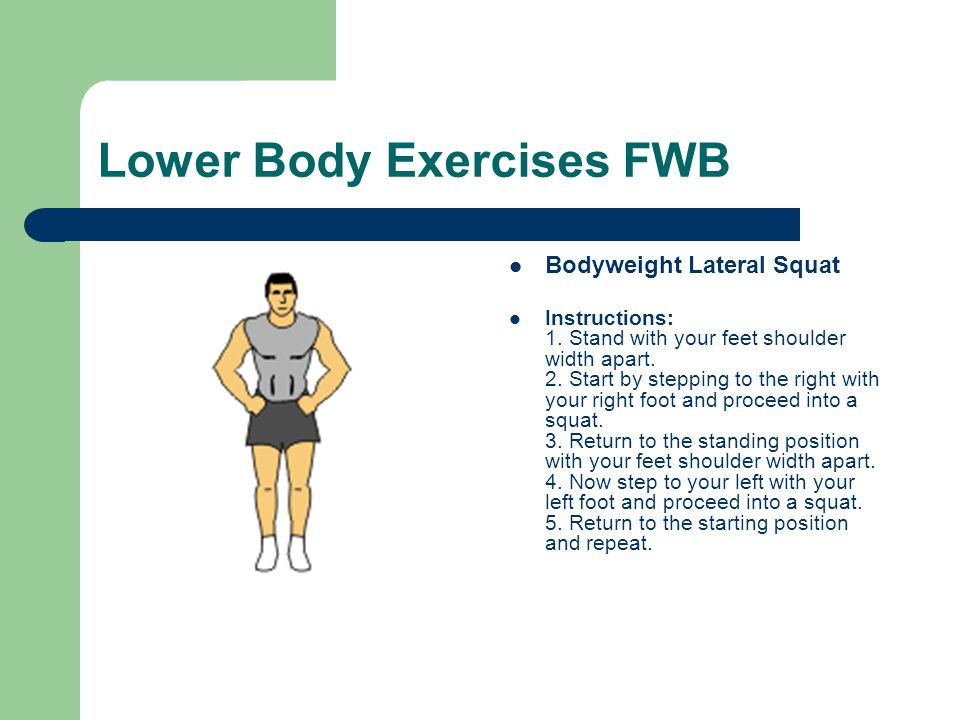 Lower Body Exercises FWB Bodyweight Lateral Squat Instructions: 1. Stand with your feet shoulder width apart. 2. Start by stepping to the right with y