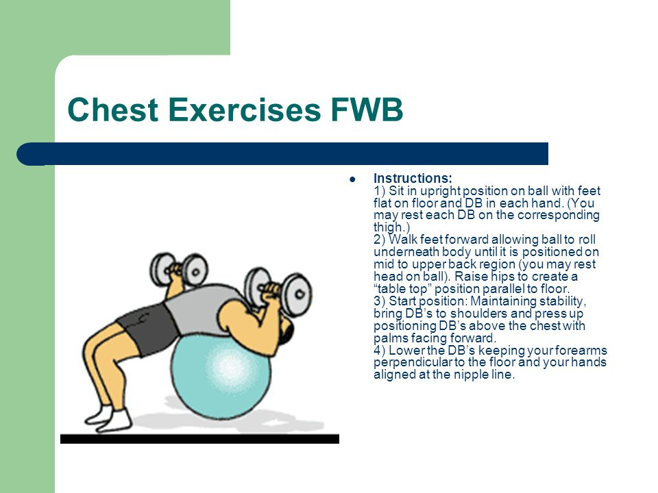 Chest Exercises FWB Instructions: 1) Sit in upright position on ball with feet flat on floor and DB in each hand. (You may rest each DB on the corresp