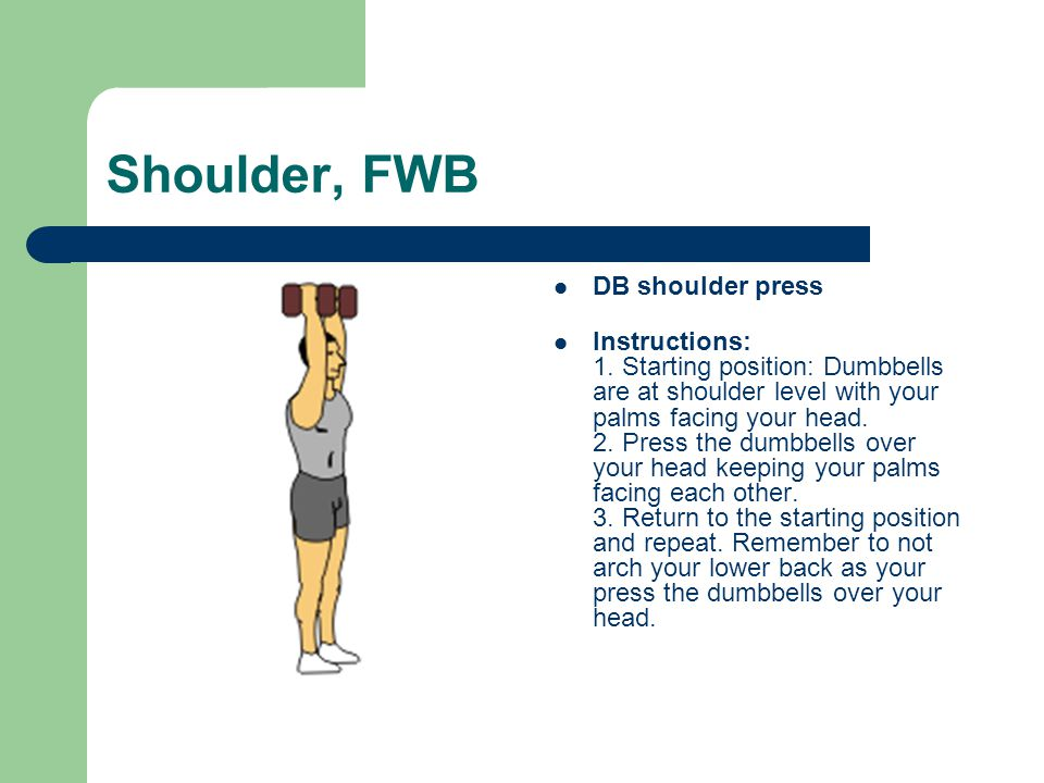 Shoulder, FWB DB shoulder press Instructions: 1. Starting position: Dumbbells are at shoulder level with your palms facing your head. 2. Press the dum
