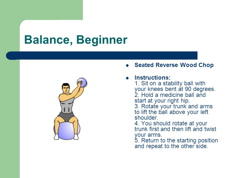 Balance, Beginner Seated Reverse Wood Chop Instructions: 1. Sit on a stability ball with your knees bent at 90 degrees. 2. Hold a medicine ball and st